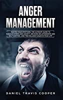 Anger Management: Master Your Emotions. The Ultimate Guide to Manage Stress and Anxiety, Recover Relationships and Self Control and Find Balance Again in Your Life