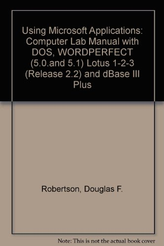 Using Microsoft Applications: Computer Lab Manual with DOS, WORDPERFECT (5.0.and 5.1) Lotus 1-2-3 (Release 2.2) and dBase III Plus