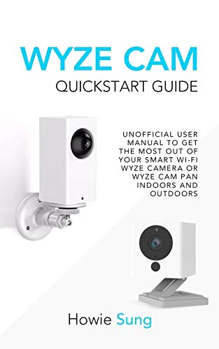 Wyze CAM QuickStart Guide: Unofficial User Manual to Get the Most Out of Your Smart Wi-Fi Wyze Camera or Wyze CAM Pan Indoors and Outdoors