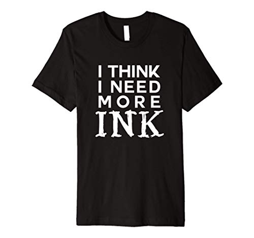 I think I need more ink funny tattoo lover addict gift Premium T-Shirt