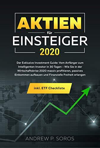 Aktien für Einsteiger 2020 - Der Exklusive Investment Guide: Vom Anfänger zum Intelligenten Investor in 30 Tagen- Wie Sie in der Wirtschaftskrise 2020 ... profitieren, passives Einkommen aufbauen u