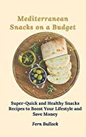 Mediterranean Snacks on a Budget: Super-Quick and Healthy Snacks Recipes to Boost Your Lifestyle and Save Money