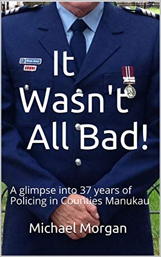 It Wasn't All Bad!: A glimpse into 37 years of Policing in Counties Manukau (English Edition)