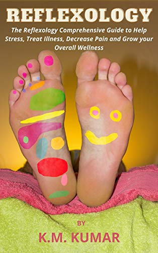 Reflexology: The Reflexology Comprehensive Guide to Help Stress, Treat Illness, Decrease Pain and Grow your Overall Wellness (English Edition)