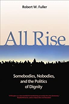 All Rise: Somebodies, Nobodies, and the Politics of Dignity by [Robert W. Fuller]