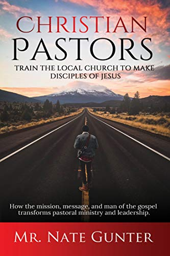 Christian Pastors, Train the Local Church to Make Disciples of Jesus: How the mission, message, and man of the gospel transforms pastoral ministry and ... Education Books Book 2) (English Edition)