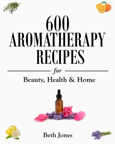 By Beth Jones - 600 Aromatherapy Recipes for Beauty, Health & Home (2014-08-23) [Paperback]