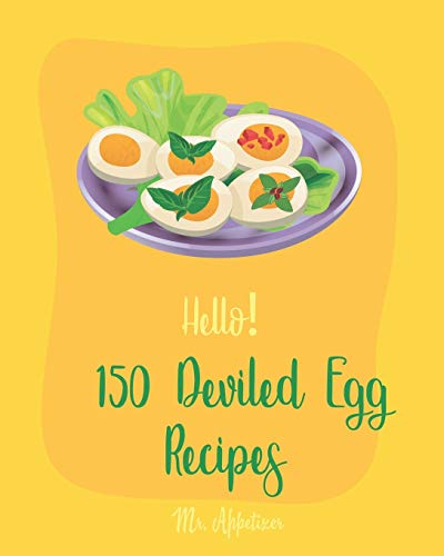 Hello! 150 Deviled Egg Recipes: Best Deviled Egg Cookbook Ever For Beginners [Green Egg Cookbook, Egg Salad Recipes, Deviled Eggs Cookbook, Pickled Eggs Recipe, Smoked Salmon Recipes] [Book 1]