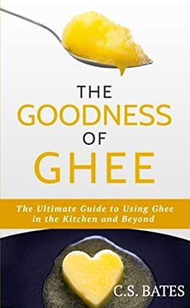 The Goodness of Ghee:The Ultimate Guide to Using Ghee in the Kitchen and Beyond by C. S. Bates(2013-02-13)