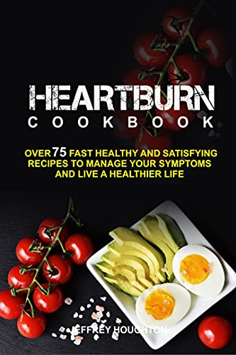 The Heartburn Cookbook: Over 75 Fast Healthy and Satisfying Recipes to Manage your Symptoms and Live a Healthier Life (English Edition)