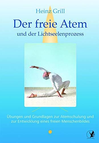 Der freie Atem und der Lichtseelenprozess: Übungen und Grundlagen zur Atemschulung und zur Entwicklung eines freien Menschenbildes