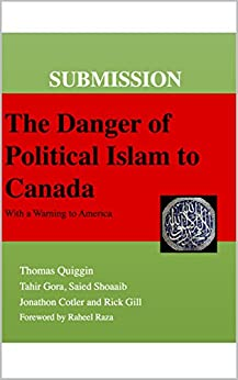 SUBMISSION: The Danger of Political Islam to Canada: (With a Warning to America) by [Thomas Quiggin, Tahir Gora, Saied Shoaaib, Jonathon Cotler, Rick Gill]