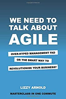 We need to talk about agile: Over-hyped management fad or the smart way to revolutionise your business? (Masterclass in on...