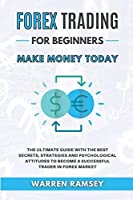FOREX TRADING Make Money Today The Ultimate Guide With The Best Secrets, Strategies And Psychological Attitudes To Become A Successful Trader In Forex Market