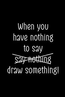When You Have Nothing To Say Say Nothing Draw Something!: Blank Lined Notebook ( Art) Black