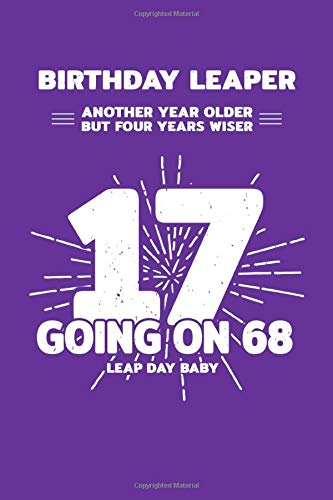 Birthday Leaper: Another Year Older But Four Years Wiser - 17 Going On 68 - Leap Day Baby: Blank Lined Journal / Notebook