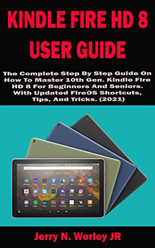 KINDLE FIRE HD 8 USER GUIDE: The Complete Step By Step Guide On How To Master 10th Gen. Kindle Fire HD 8 For Beginners And Seniors. With Updated FireOS ... Tips, And Tricks. (2021) (English Edition)