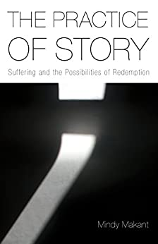 The Practice of Story: Suffering and the Possibilities of Redemption by [Mindy Makant]