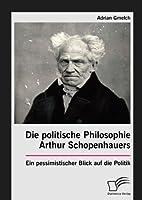 Die Politische Philosophie Arthur Schopenhauers. Ein Pessimistischer Blick Auf Die Politik (German Edition) by Adrian Gmelch(2016-05-11)