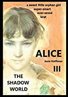 ALICE III a sweet, little orphan girl: over-sexed, foul-mouthed brat THE SHADOW WORLD (The Alice Trilogy)