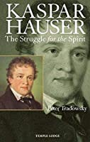 Kaspar Hauser: The Struggle for the Spirit: A Contribution Towards an Understanding of the Nineteenth and Twentieth Centuries