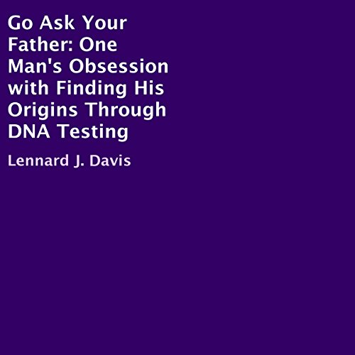 Go Ask Your Father     One Man's Obsession with Finding His Origins Through DNA Testing              By:                                                                                                                                 Lennard J. Davis                               Narrated by:                                                                                                                                 David L. Stanley                      Length: 6 hrs and 13 mins     3 ratings     Overall 3.7