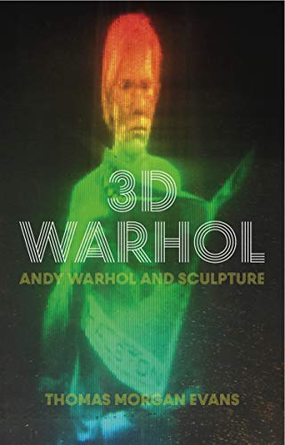 3D Warhol: Andy Warhol and Sculpture (International Library of Modern and Contemporary Art)