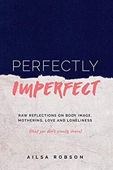 Perfectly Imperfect: Raw reflections on body image, mothering, love and loneliness (that you don't usually share) by [Ailsa Robson]