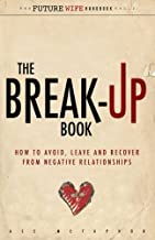 The Break-Up Book: How to Avoid, Leave, and Recover from Negative Relationships (The Future Wife Handbook) (Volume 2)