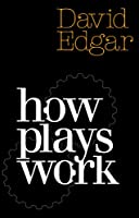 How Plays Work: A Practical Guide to Playwriting (Nick Hern Books)