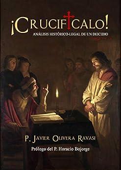 ¡Crucifícalo!: Análisis histórico-legal de un deidicio (Spanish Edition) by [Javier Olivera Ravasi, Horacio Bojorge]
