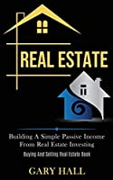 Real Estate: Building A Simple Passive Income From Real Estate Investing (Buying And Selling Real Estate Book)