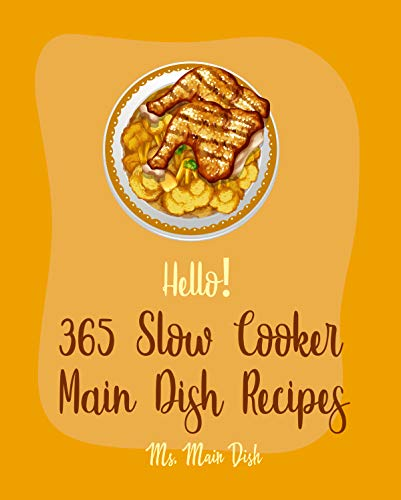 Hello! 365 Slow Cooker Main Dish Recipes: Best Slow Cooker Main Dish Cookbook Ever For Beginners [Ground Turkey Cookbook, Slow Cooker Mexican Book, Pulled Pork Cookbook, Beef Brisket Recipe] [Book 1]