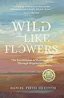 Wild Like Flowers: The Restoration of Relationship Through Regeneration