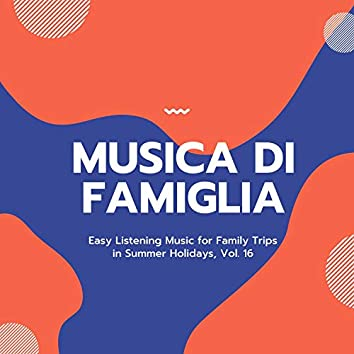 Musica Di Famiglia - Easy Listening Music For Family Trips In Summer Holidays, Vol. 16