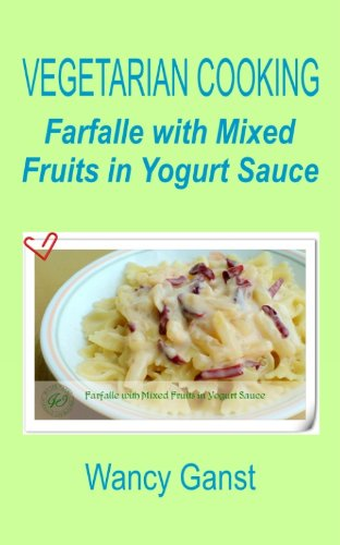 Vegetarian Cooking: Farfalle with Mixed Fruits in Yogurt Sauce (Vegetarian Cooking - Vegetables with Dairy Product, Egg or Honey Book 73) (English Edition)