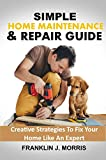 SIMPLE HOME MAINTENANCE & REPAIR GUIDE: Creative Strategies To Fix Your Home Like An Expert