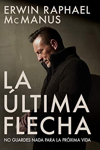 La Última Flecha: No Guardes NADA Para La Próxima Vida (Spanish Language Edition, Last)