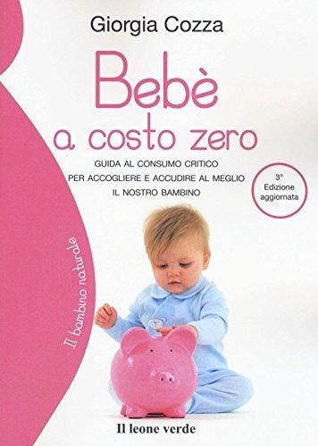 Bebè a costo zero. Guida al consumo critico per accogliere e accudire al meglio il nostro bambino (Il bambino naturale)