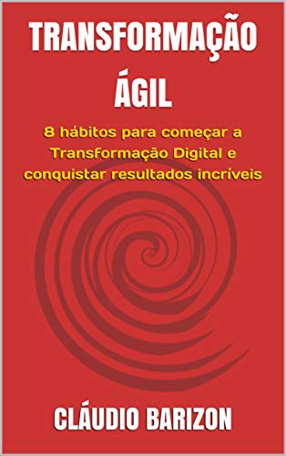 TRANSFORMAÇÃO ÁGIL: 8 hábitos para começar a Transformação Digital e conquistar resultados incríveis