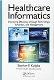 Healthcare Informatics: Improving Efficiency through Technology, Analytics, and Management - Stephan P. (New Jersey Institute of Technology, Newark, USA) Kudyba