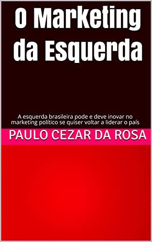 O Marketing da Esquerda: A esquerda brasileira pode e deve inovar no marketing político se quiser voltar a liderar o país