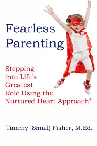 Fearless Parenting Stepping Into Lifes Greatest Role With The Nurtured Heart Approach