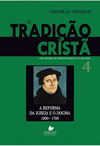 Tradição cristã, A - Vol. 4: uma história do desenvolvimento da doutrina - a reforma da igreja e o dogma   1300-1700