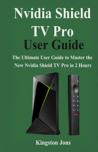 Nvidia Shield TV Pro User Guide: The Ultimate User Guide to master the New Nvidia Shield TV Pro in 2 Hours