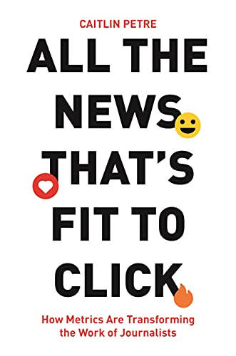 All the News That's Fit to Click: How Metrics Are Transforming the Work of Journalists (English Edition)