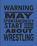 Warning May Spontaneously Start Talking About Wrestling: Journal For Wrestlers - Best Funny Gift For Coach, Trainer, Student - Woman Girl Man Guy - Blue Cover 8'x10' Notebook