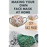 MAKING YOUR OWN FACE MASK AT HOME : Do It Yourself : Easy Step by Step Guide on How To Make Your Face Mask at Home (English Edition)