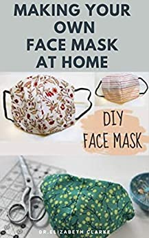 MAKING YOUR OWN FACE MASK AT HOME : Do It Yourself : Easy Step by Step Guide on How To Make Your Face Mask at Home by [Dr. Elizabeth  Clarke ]