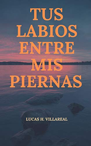 Tus labios entre mis piernas de Lucas H. Villareal